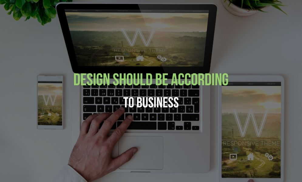 Design Should Be According To Business
