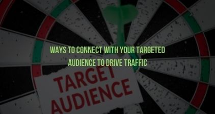 Ways To Connect With Your Targeted Audience To Drive Traffic